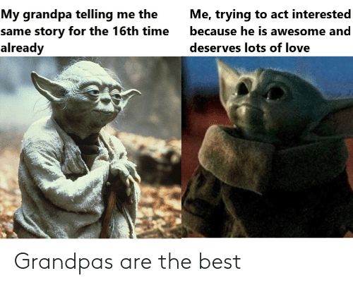 lots: My grandpa telling me the  same story for the 16th time  already  Me, trying to act interested  because he is awesome and  deserves lots of love Grandpas are the best
