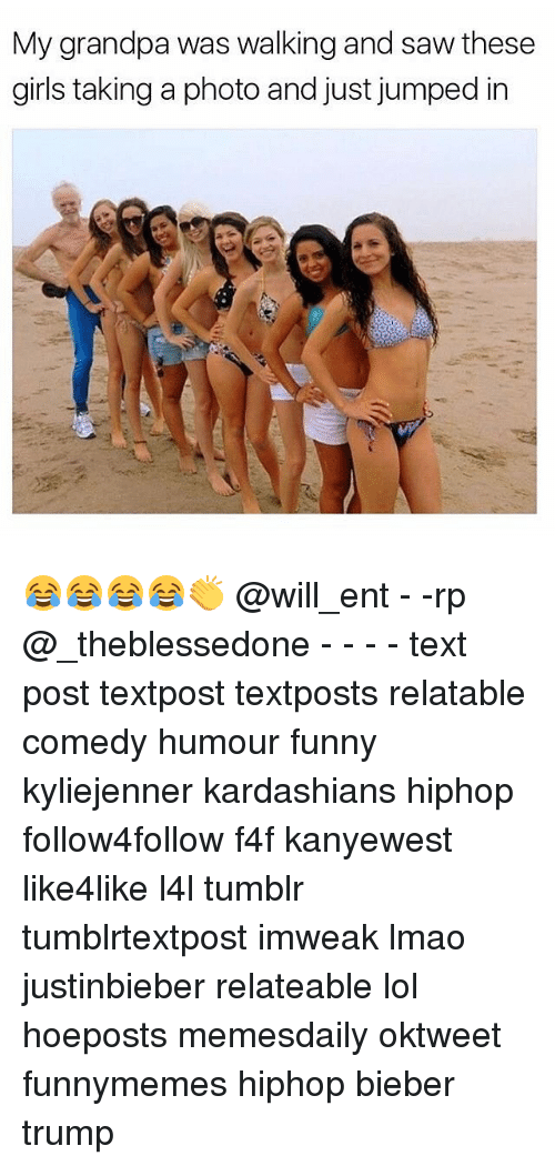 Memes, 🤖, and Photos: My grandpa was walking and saw these  girls taking a photo and just jumped in 😂😂😂😂👏 @will_ent - -rp @_theblessedone - - - - text post textpost textposts relatable comedy humour funny kyliejenner kardashians hiphop follow4follow f4f kanyewest like4like l4l tumblr tumblrtextpost imweak lmao justinbieber relateable lol hoeposts memesdaily oktweet funnymemes hiphop bieber trump