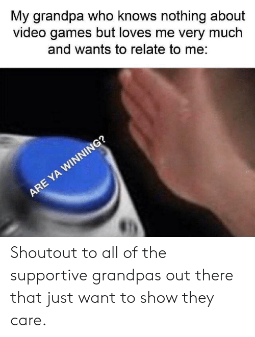 Relate To: My grandpa who knows nothing about  video games but loves me very much  and wants to relate to me:  ARE YA WINNING? Shoutout to all of the supportive grandpas out there that just want to show they care.