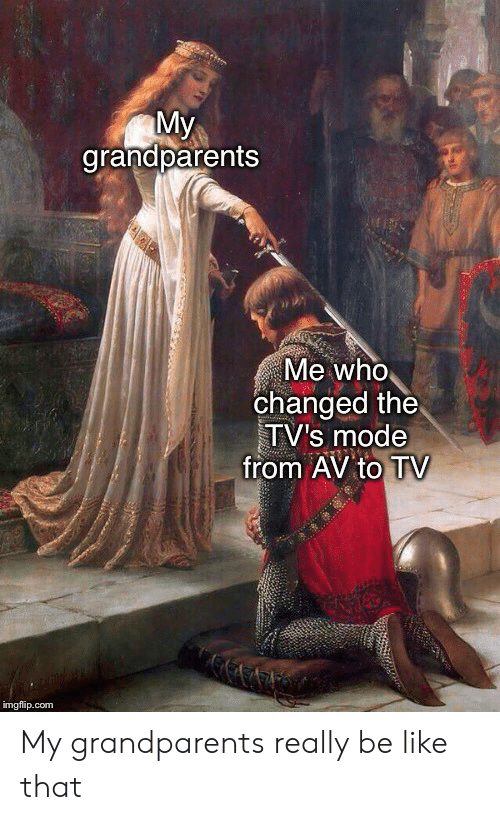 mode: My  grandparents  Me who  changed the  TV's mode  from AV to TV  imgflip.com My grandparents really be like that