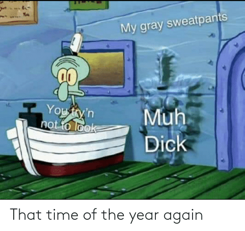 Reddit, Time, and You: My gray sweatpants  You try'n  not to look  Muh  Dick That time of the year again