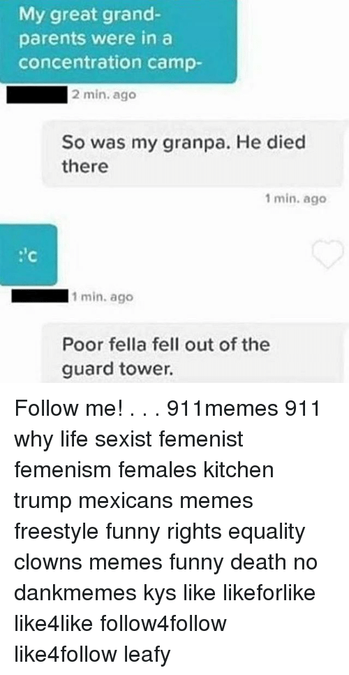 Mexican Meme: My great grand-  parents were in a  concentration camp-  2 min. ago  So was my granpa. He died  there  1 min. ago  1 min. ago  Poor fella fell out of the  guard tower. Follow me! . . . 911memes 911 why life sexist femenist femenism females kitchen trump mexicans memes freestyle funny rights equality clowns memes funny death no dankmemes kys like likeforlike like4like follow4follow like4follow leafy