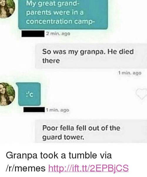 "concentration camp: My great grand-  parents were in a  concentration camp-  2 min. ago  So was my granpa. He died  there  1 min. ago  1 min. ago  Poor fella fell out of the  guard tower. <p>Granpa took a tumble via /r/memes <a href=""http://ift.tt/2EPBjCS"">http://ift.tt/2EPBjCS</a></p>"