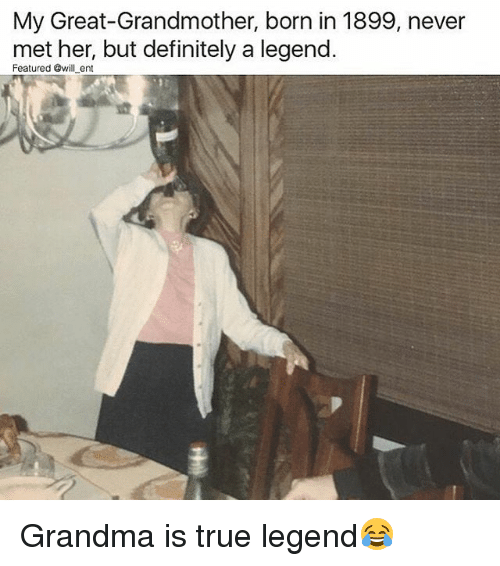 Definitely, Grandma, and Memes: My Great-Grandmother, born in 1899, never  met her, but definitely a legend  Featured @will ent Grandma is true legend😂