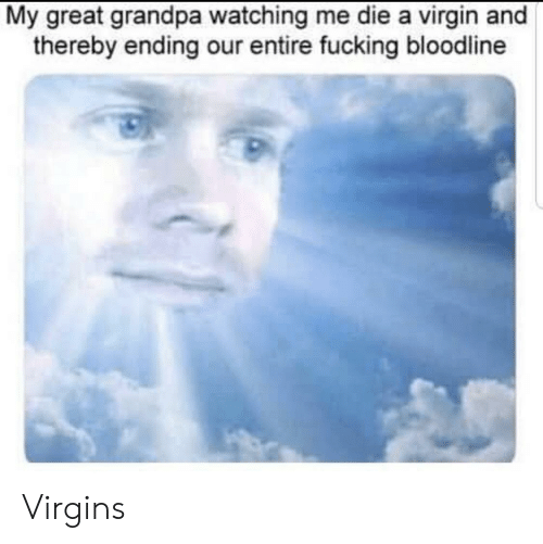 virgins: My great grandpa watching me die a virgin and  thereby ending our entire fucking bloodline Virgins