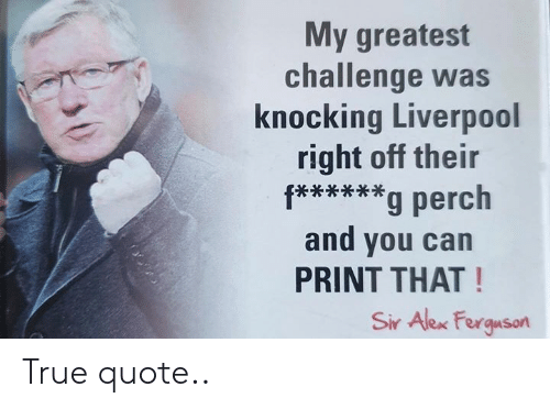 Ferguson: My greatest  challenge was  knocking Liverpool  right off their  f****g perch  and you can  PRINT THAT!  Sir Alex Ferguson True quote..