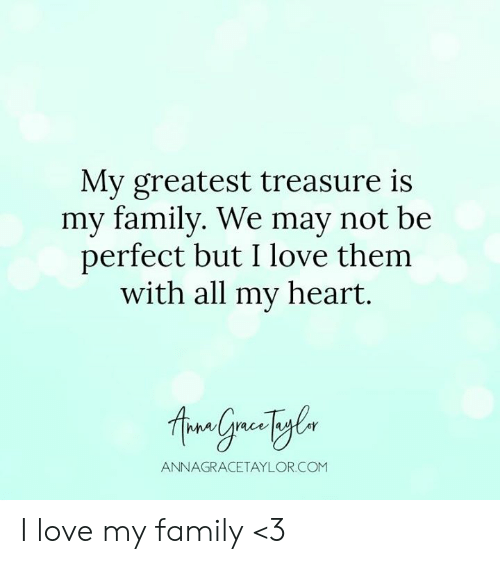 i love my family: My greatest treasure is  my family. We may not be  perfect but I love them  with all my heart.  ANNAGRACETAYLOR.COM I love my family <3