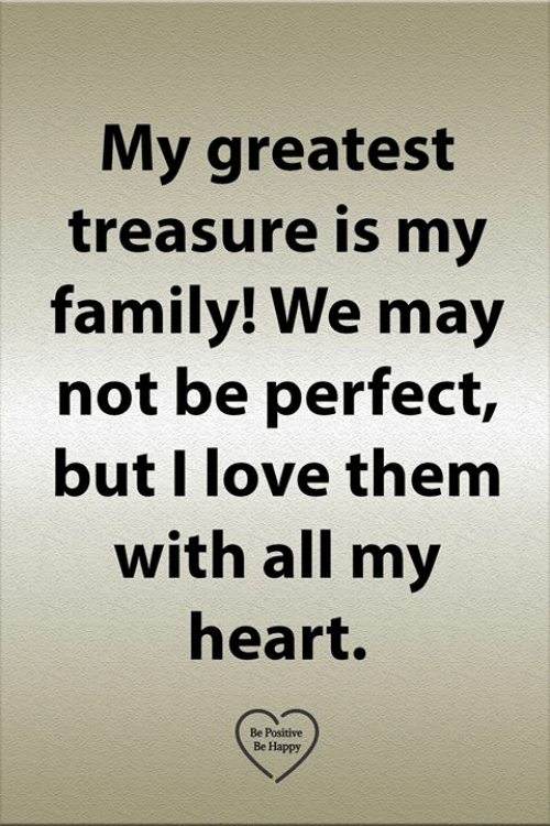 Be Positive: My greatest  treasure is my  family! We may  not be perfect,  but I love them  with all my  heart.  Be Positive  Be Happy