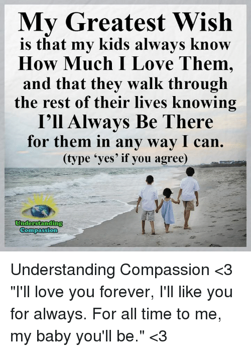 """Memes, Forever, and Kids: My Greatest Wish  is that my kids always know  How Much I Love Them,  and that they walk through  the rest of their lives knowing  I'll Always Be There  for them in any way I can.  (type """"yes' if you agree)  Understanding  Compassion Understanding Compassion <3  """"I'll love you forever, I'll like you for always. For all time to me, my baby you'll be."""" <3"""