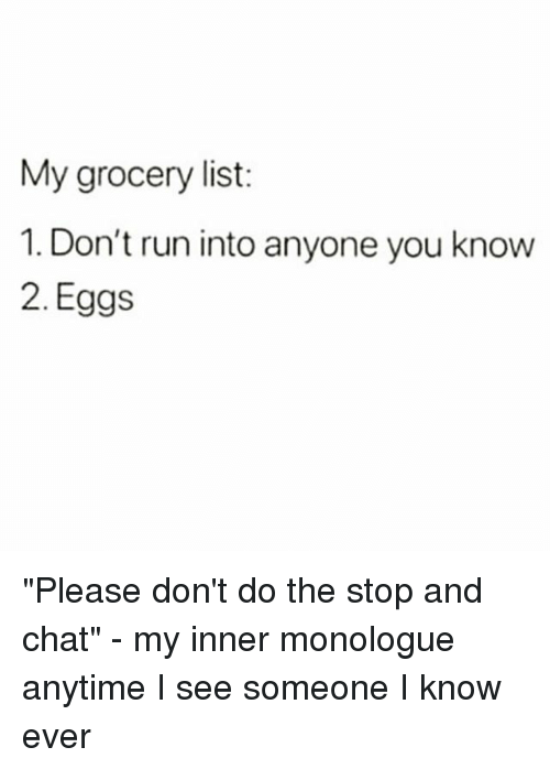 """Run, Chat, and Girl Memes: My grocery list:  1. Don't run into anyone you know  2. Eggs """"Please don't do the stop and chat"""" - my inner monologue anytime I see someone I know ever"""