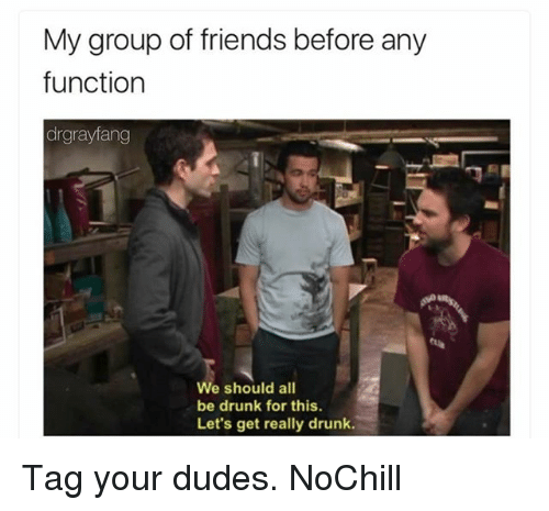 Drunk, Friends, and Funny: My group of friends before any  function  drgrayfang  We should all  be drunk for this.  Let's get really drunk. Tag your dudes. NoChill
