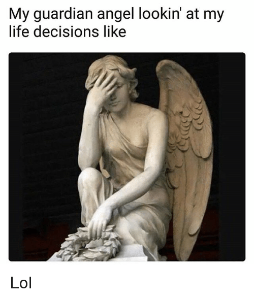 guardian angels: My guardian angel lookin' at my  life decisions lik<e Lol