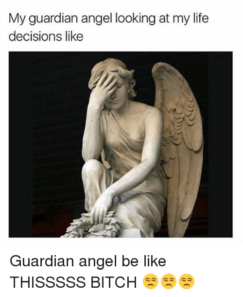 guardian angels: My guardian angel looking at my life  decisions like Guardian angel be like THISSSSS BITCH 😒😒😒