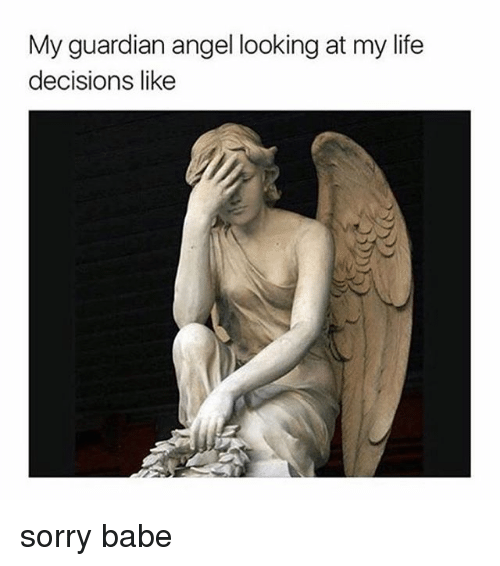 guardian angels: My guardian angel looking at my life  decisions like sorry babe