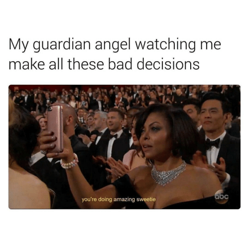 guardian angel: My guardian angel watching me  make all these bad decisions  you're doing amazing sweetie