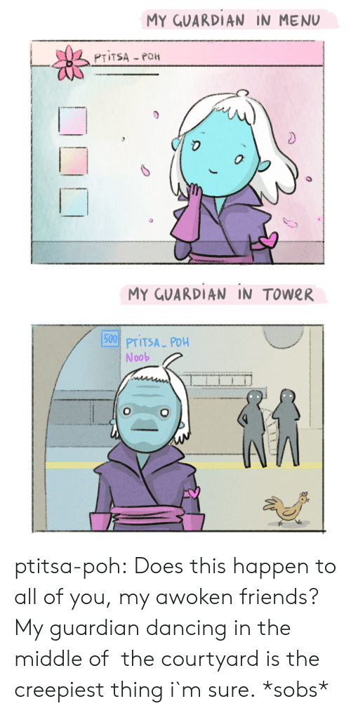 Guardian: MY GUARDIAN IN MENU  0  MY GUARDIAN IN TOWER  15001  PTITSA PDH  Noob ptitsa-poh:  Does this happen to all of you, my awoken friends? My guardian dancing in the middle of the courtyard is the creepiest thing i`m sure.  *sobs*
