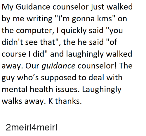 """Computer, Mental Health, and Issues: My Guidance counselor just walked  by me writing """"l'm gonna kms"""" on  the computer, T quickly said you  didn't see that"""", the he said """"of  course I did"""" and laughingly walked  away. Our guidance counselor! The  guy who's supposed to deal with  mental health issues. Laughingly  walks away. K thanks. 2meirl4meirl"""