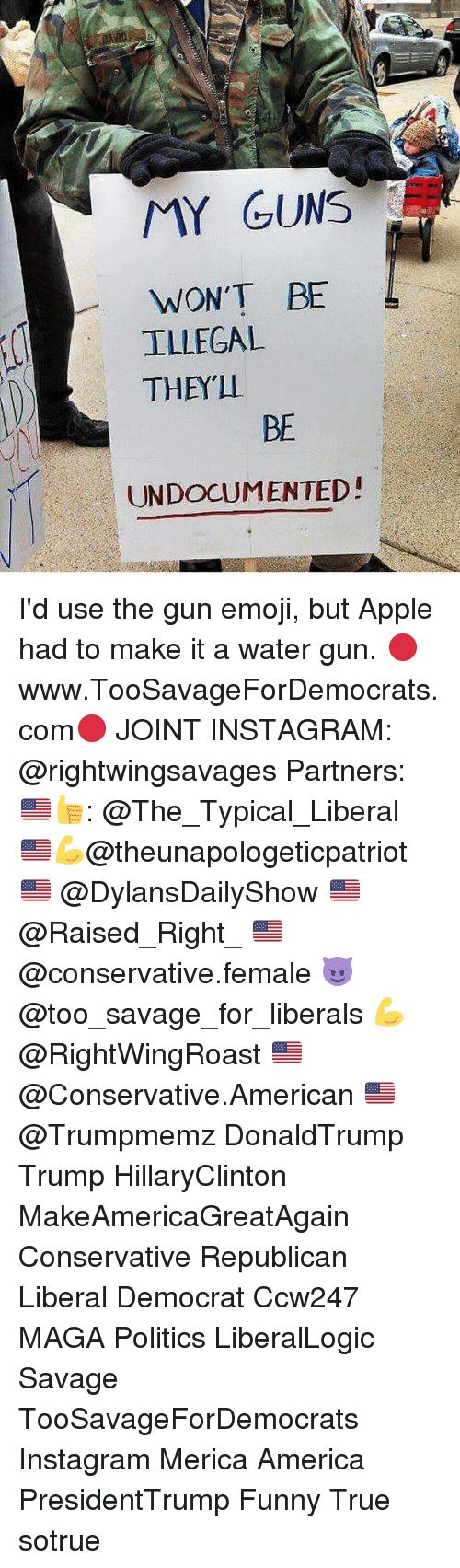 water gun: MY GUNS  WON'T BE  L  ILLEGAL  THEY  BE  UNDOCUMENTED! I'd use the gun emoji, but Apple had to make it a water gun. 🔴www.TooSavageForDemocrats.com🔴 JOINT INSTAGRAM: @rightwingsavages Partners: 🇺🇸👍: @The_Typical_Liberal 🇺🇸💪@theunapologeticpatriot 🇺🇸 @DylansDailyShow 🇺🇸@Raised_Right_ 🇺🇸@conservative.female 😈 @too_savage_for_liberals 💪 @RightWingRoast 🇺🇸 @Conservative.American 🇺🇸 @Trumpmemz DonaldTrump Trump HillaryClinton MakeAmericaGreatAgain Conservative Republican Liberal Democrat Ccw247 MAGA Politics LiberalLogic Savage TooSavageForDemocrats Instagram Merica America PresidentTrump Funny True sotrue