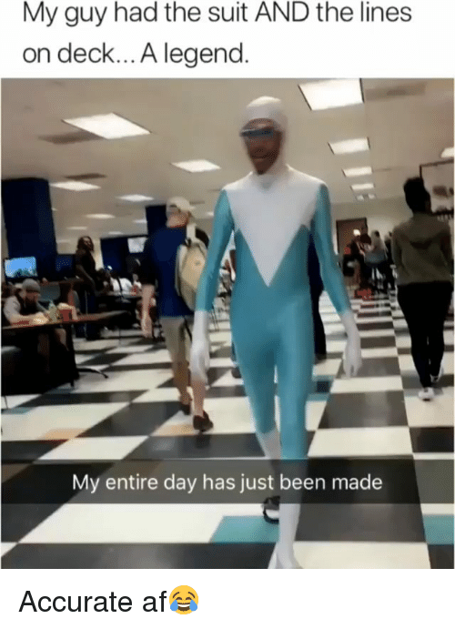 Af, Funny, and Been: My guy had the suit AND the lines  on deck... A legend.  My entire day has just been made Accurate af😂