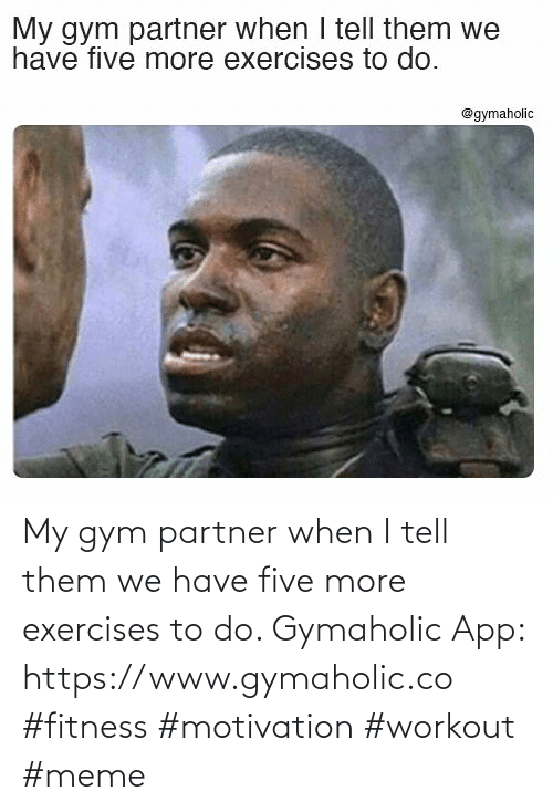 five: My gym partner when I tell them we have five more exercises to do.  Gymaholic App: https://www.gymaholic.co  #fitness #motivation #workout #meme