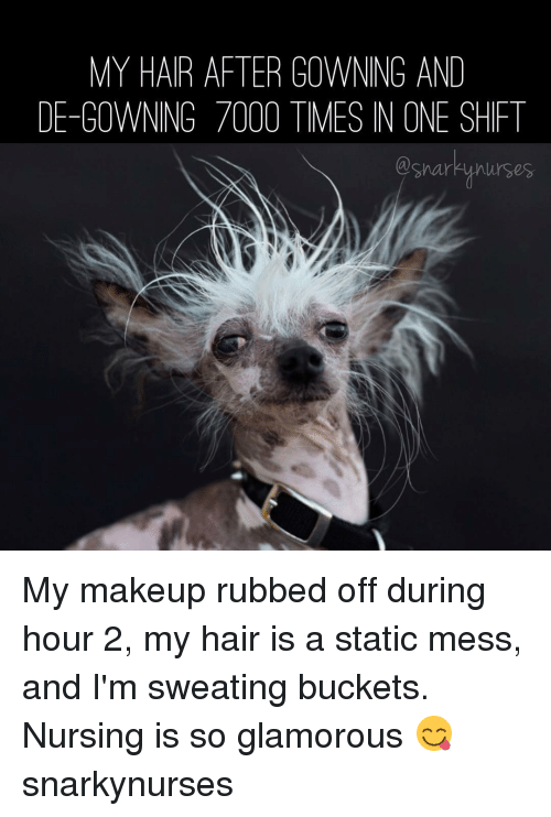 statics: MY HAIR AFTER GOWNING AND  DE-GOWNING 7000 TIMES IN ONE SHIFT  nurses My makeup rubbed off during hour 2, my hair is a static mess, and I'm sweating buckets. Nursing is so glamorous 😋 snarkynurses