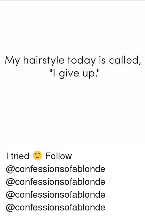 "Memes, Today, and 🤖: My hairstyle today is called  ""l give up. I tried 😒 Follow @confessionsofablonde @confessionsofablonde @confessionsofablonde @confessionsofablonde"