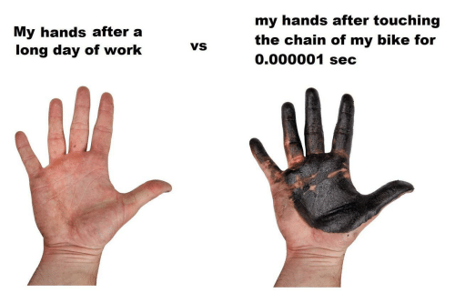 touching: my hands after touching  My hands after a  long day of work  the chain of my bike for  0.000001 sec  VS