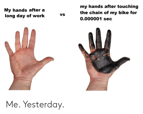 touching: my hands after touching  My hands after a  long day of work  the chain of my bike for  0.000001 sec  VS Me. Yesterday.