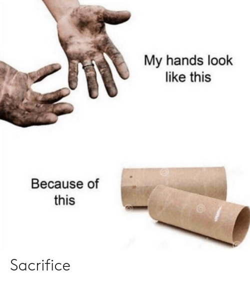 sacrifice: My hands look  like this  Because of  this Sacrifice