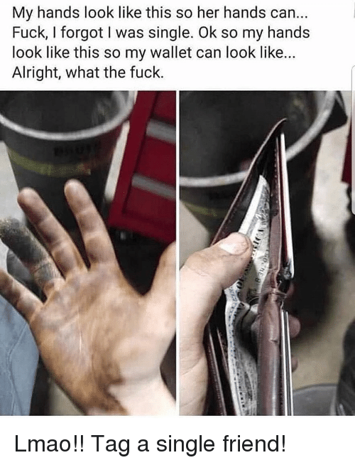 Lmao, Memes, and Fuck: My hands look like this so her hands can...  Fuck, I forgot I was single. Ok so my hands  look like this so my wallet can look like...  Alright, what the fuck. Lmao!! Tag a single friend!