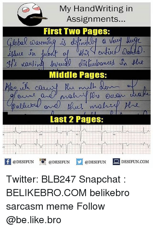 meming: My HandWriting in  Assignments...  First Two Pages:  a l  0  an  Middle Pages:  Last 2 Pages:  vo  K @DESIFUN 증@DESIFUN口@DESIFUN-DESIFUN.COM Twitter: BLB247 Snapchat : BELIKEBRO.COM belikebro sarcasm meme Follow @be.like.bro