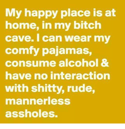 Bitch, Dank, and Rude: My happy place is at  home, in my bitch  cave. I can wear my  comfy pajamas,  consume alcohol &  have no interaction  with shitty, rude,  mannerlesS  assholes.