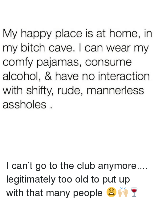 shifty: My happy place is at home, in  my bitch cave. I can wear my  comfy pajamas, consume  alcohol, & have no interaction  with shifty, rude, mannerless  assholes I can't go to the club anymore.... legitimately too old to put up with that many people 😩🙌🏼🍷