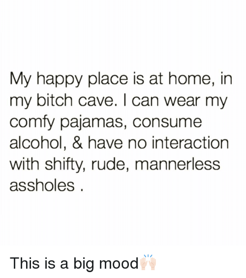 shifty: My happy place is at home, in  my bitch cave. I can wear my  comfy pajamas, consume  alcohol, & have no interaction  with shifty, rude, mannerless  assholes This is a big mood🙌🏻