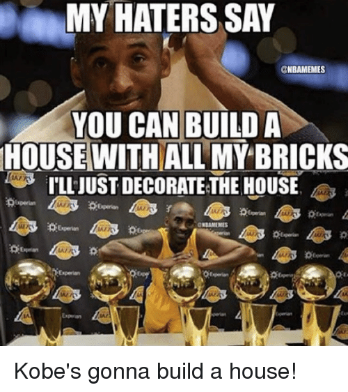 Nba, House, and Kobe: MY HATERS SAY  @NBAMEMES  YOU CAN BUILD A  HOUSE WITH ALL MY BRICKS  ILLJUSTDECORATETHE HOUSE  IDAMEMES Kobe's gonna build a house!