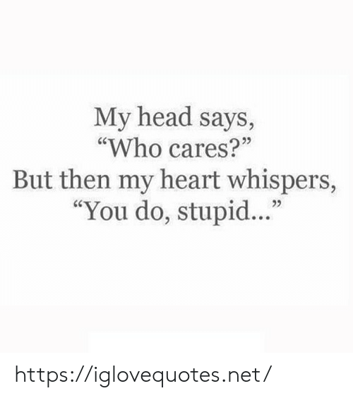 """But Then: My head says,  """"Who cares?""""  But then my heart whispers,  """"You do, stupid.."""" https://iglovequotes.net/"""