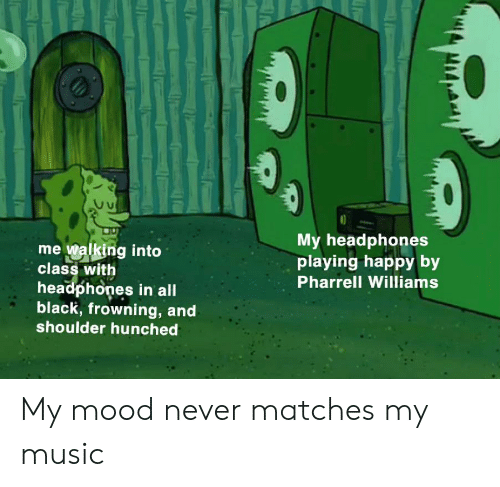 Pharrell Williams: My headphones  playing happy by  mewalking into  class with  Pharrell Williams  headphones in all  black, frowning, and  shoulder hunched My mood never matches my music