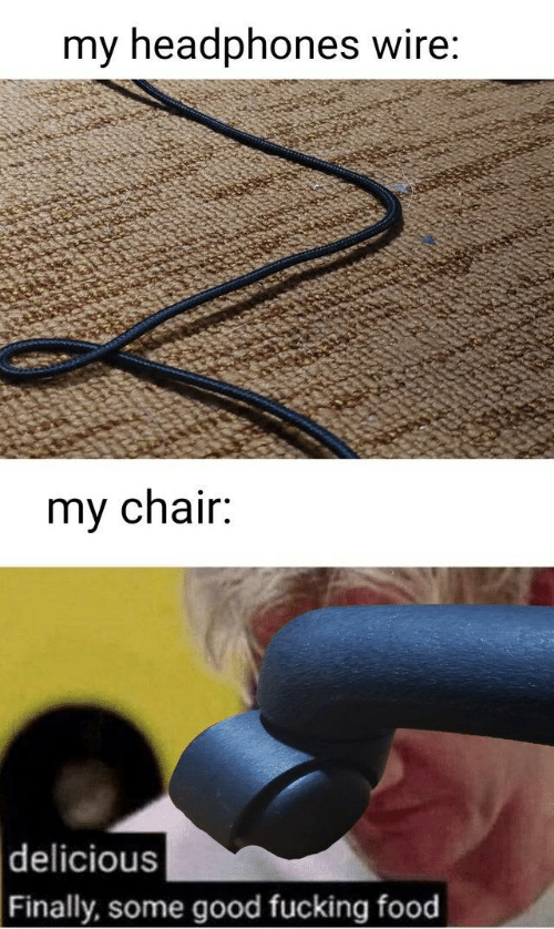 wire: my headphones wire:  my chair:  delicious  Finally, some good fucking food