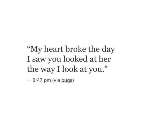 """You Looked: """"My heart broke the day  I saw you looked at her  the way I look at you.""""  92  8:47 pm (via puqs)"""