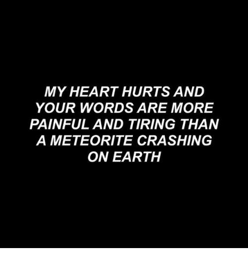 meteorite: MY HEART HURTS AND  YOUR WORDS ARE MORE  PAINFUL AND TIRING THAN  A METEORITE CRASHING  ON EARTH