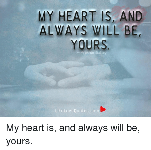 memes: MY HEART IS AND  ALWAYS WILL BE,  YOURS  Like Love Quotes.com My heart is, and always will be, yours.