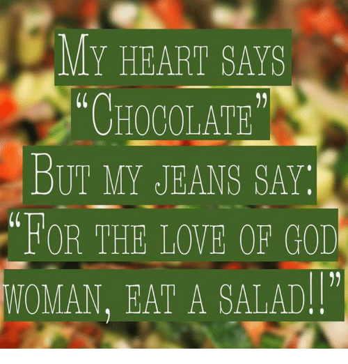 Memes, Saw, and Chocolate: My HEART SAws  CHOCOLATE  BUT MY JEANS SAY:  WOMAN, EAT A SALAD.
