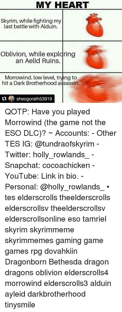 morrowind: MY HEART  Skyrim, while fighting my  last battle with Alduin.  Oblivion, while expldring  an Aelid Ruins.  Morrowind. low level, trying to  hit a Dark Brotherhood assassin.  1 sheogorath53919 QOTP: Have you played Morrowind (the game not the ESO DLC)? ~ Accounts: - Other TES IG: @tundraofskyrim - Twitter: holly_rowlands_ - Snapchat: cocoachicken - YouTube: Link in bio. - Personal: @holly_rowlands_ • tes elderscrolls theelderscrolls elderscrollsv theelderscrollsv elderscrollsonline eso tamriel skyrim skyrimmeme skyrimmemes gaming game games rpg dovahkiin Dragonborn Bethesda dragon dragons oblivion elderscrolls4 morrowind elderscrolls3 alduin ayleid darkbrotherhood tinysmile