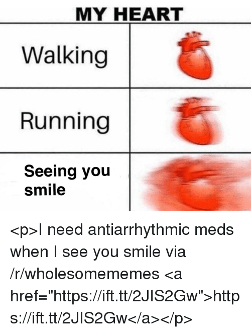 "When I See You: MY HEART  Walking  Running  Seeing you  smile <p>I need antiarrhythmic meds when I see you smile via /r/wholesomememes <a href=""https://ift.tt/2JIS2Gw"">https://ift.tt/2JIS2Gw</a></p>"
