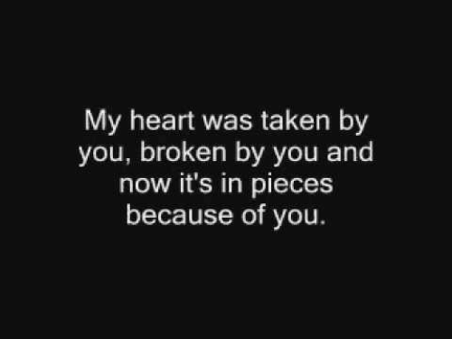 Because of You: My heart was taken by  you, broken by you and  now it's in pieces  because of you.