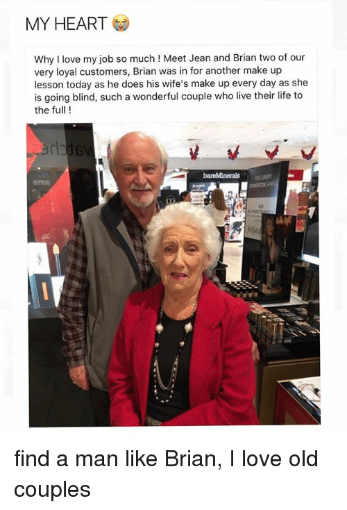 Life, Love, and Heart: MY HEART  Why I love my job so much ! Meet Jean and Brian two of our  very loyal customers, Brian was in for another make up  lesson today as he does his wife's make up every day as she  is going blind, such a wonderful couple who live their life to  the full!  de  府 find a man like Brian, I love old couples