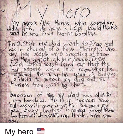 Dro: My  Hero  My hero is the Marine who saved m  and he was from North Carolina  WA004 ny dad went to Frag gid  dad s ife is name is, LOpl  Davia Hodck  Was in charge of a fe Morines. One  em  and they get fuck in a house The  cpl David HouoK found cu  bal peodle were i room When,he  edthe door hebody as  Marines from getring Shot.  come home to us. He is ih heaven now  my da ndis  Because of him, my dad was able to  but wer rt him becquse  Dro ther named lav Haw  a Force)Twisht can thank. him one  anke him one  a koroe  can Thah My hero 🇺🇸