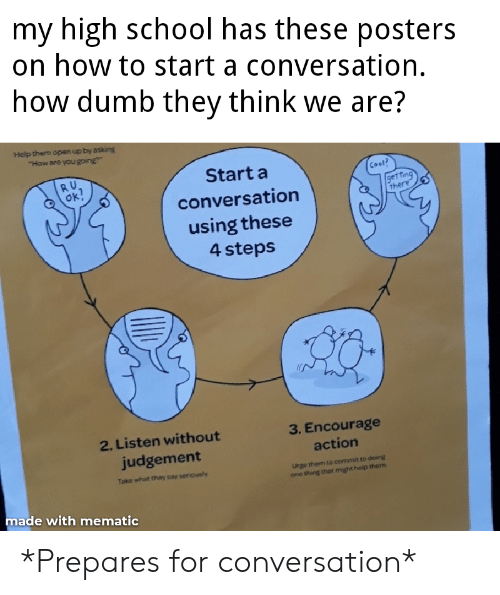 """How To Start A Conversation: my high school has these posters  on how to start a conversation.  how dumb they think we are?  Help them dpen up by asking  """"How are you going  RU  Ok?  Start a  Cool?  get fing  there  conversation  using these  4 steps  2. Listen without  3. Encourage  judgement  action  Take what they say seriously  Urge them to commit to doing  one thing that might help them  made with mematic *Prepares for conversation*"""