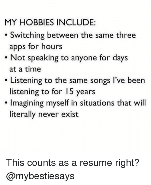 Apps, Resume, and Songs: MY HOBBIES INCLUDE:  Switching between the same three  apps for hours  Not speaking to anyone for days  at a time  Listening to the same songs I've been  listening to for 15 years  . Imagining myself in situations that will  literally never exist This counts as a resume right? @mybestiesays