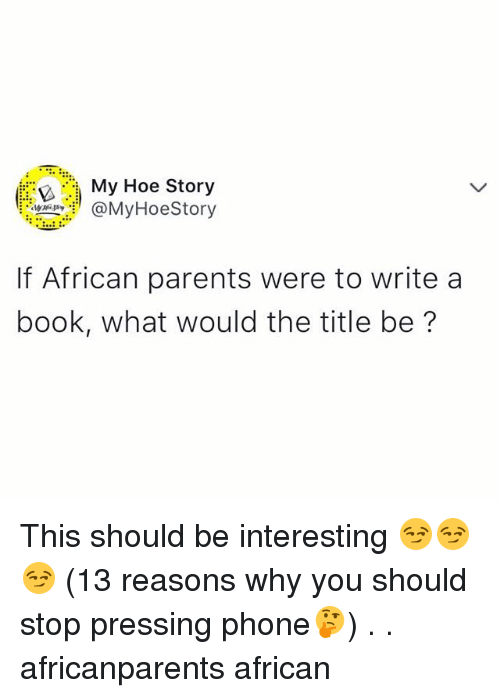 Hoe, Memes, and Parents: My Hoe Story  MyHoeStory  If African parents were to write a  book, what would the title be? This should be interesting 😏😏😏 (13 reasons why you should stop pressing phone🤔) . . africanparents african